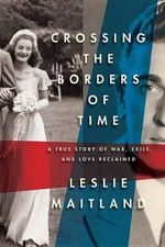 Crossing The Borders Of Time : A True Story of War, Exile, and Love Reclaimed - LESLIE MAITLAND