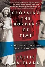 Crossing the Borders of Time : A True Love Story of War, Exile, and Love Reclaimed - Leslie Maitland