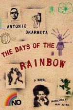 The Days of the Rainbow : A Novel of Newspapers, Then and Now - Antonio Skarmeta