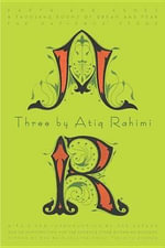 Three by Atiq Rahimi : Earth and Ashes, a Thousand Rooms of Dream and Fear, the Patience Stone - Atiq Rahimi