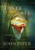 Taste and See : Savoring the Supremacy of God in All of Life: 140 Meditations - John Piper