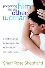 Preparing Him for the Other Woman : A Mother's Guide to Raising Her Son to Love a Wife and Lead a Family - Sheri Rose Shepherd