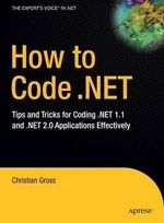 How to Code.NET : Tips and Tricks for Coding .NET 1.1 and .NET 2.0 Applications Effectively - Christian Gross