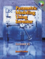 Parametric Modeling Using Inventor : Inventor 11 - James P LoFaso