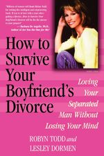 How to Survive Your Boyfriend's Divorce : Loving Your Separated Man Without Losing Your Mind - Robyn Todd