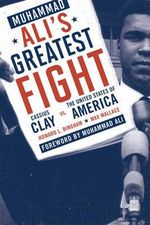 Muhammad Ali's Greatest Fight : Cassius Clay Vs. the United States of America - Howard L. Bingham