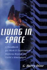 Living in Space : A Handbook for Work and Exploration Beyond the Earth's Atmosphere - G. Harry Stine