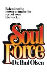 Soul Force : Releasing the Power to Make the Rest of Your Life Work - Paul, Ph.D. Olsen