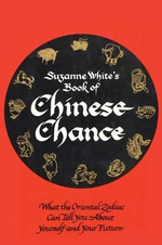 Book of Chinese Chance : What the Oriental Zodiac Can Tell You About Yourself and Your Future - Suzanne White