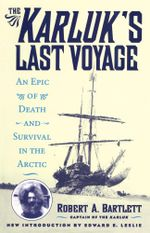 The Karluk's Last Voyage : An Epic of Death and Survival in the Arctic - Capt. Robert A. Bartlett