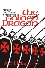 The Golden Dragon : Alfred the Great and His Times - Alf J. Mapp, Jr.