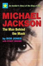 Michael Jackson: The Man Behind the Mask : An Insider's Story of the King of Pop - Bob Jones