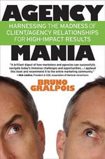 Agency Mania : Harnessing the Madness of Client/Agency Relationships for High-Impact Results - Bruno Gralpois