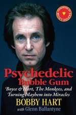 Psychedelic Bubble Gum : Boyce & Hart, the Monkees, and Turning Mayhem Into Miracles - Bobby Hart