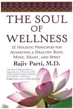 The Soul of Wellness : 12 Holistic Principles for Achieving a Healthy Body, Mind, Heart & Spirit - Rajiv Parti