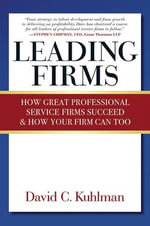 Leading Firms : How Great Professional Service Firms Succeed & How Your Firm Can Too - David C. Kuhlman