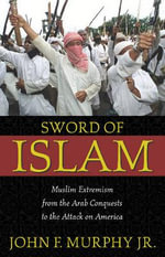 Sword of Islam : Muslim Extremists from the Arab Conquests to the Attack on America - John F. Murphy
