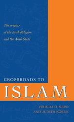 Crossroads to Islam : The Origins of the Arab Region and the Arab State - Yehuda D. Nevo