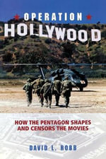 Operation Hollywood : How the Pentagon Shapes and Censors the Movies - David L. Robb