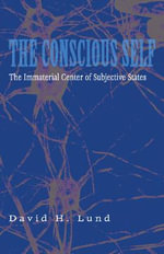 The Conscious Self : The Immaterial Center of Subjective States - David H. Lund