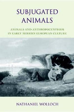 Subjugated Animals : Animals and Anthropocentrism in Early Modern European Culture - Nathaniel Wolloch