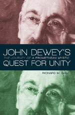 John Dewey's Quest for Unity : The Journey of a Promethean Mystic - Richard M. Gale