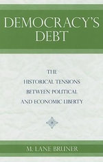 Democracy's Debt : The Historical Tensions Between Political and Economic Liberty - M.Lane Bruner