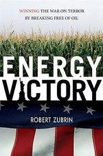 Energy Victory : Winning the War on Terror by Breaking Free of Oil - Robert Zurbin
