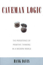 Caveman Logic : The Persistence of Primitive Thinking in a Modern World - Hank Davis
