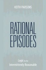 Rational Episodes : Logic for the Intermittently Reasonable - Keith  Parsons