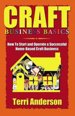Craft Business Basics : How to Start and Operate a Successful Home-based Craft Business - Terri Anderson