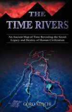 The Time Rivers : An Ancient Map of Time Revealing the Secret Legacy and Destiny of Human Civilization - Goro Adachi