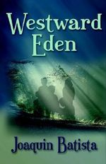 Westward Eden : A Plot Where Real Facts and Evidences Face Faith - Joaquin Batista