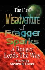 First Misadventure of Fragger Sparks : A Ranger Leads the Way - Steven D. Fisher