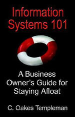 Information Systems 101 : A Business Owner's Guide for Staying Afloat - C., Oakes Templeman