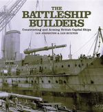 The Battleship Builders : Constructing and Arming British Capital Ships - Ian Johnston