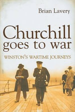 Churchill Goes to War : Winston's Wartime Journeys - Brian Lavery