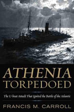 Athenia Torpedoed : The U-Boat Attack That Ignited the Battle of the Atlantic - Francis M Carroll