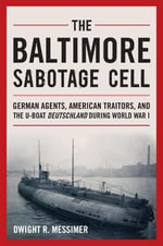 The Baltimore Sabotage Cell : German Agents, American Traitors, and the U-Boat Deutschland During World War I - Dwight R Messimer