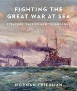 Fighting the Great War at Sea : Strategy, Tactics and Technology - Friedman Norman