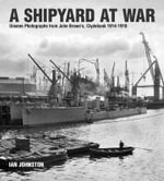 A Shipyard at War : Unseen Photographs from John Brown S Clydebank, 1914-1918 - Ian Johnston