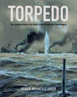 Torpedo : The Complete History of the World S Most Revolutionary Weapon - Roger Branfill-Cook