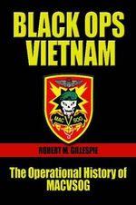 Black Ops, Vietnam : An Operational History of MACVSOG - Robert M. Gillespie