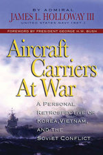 Aircraft Carriers at War : A Personal Retrospective of Korea, Vietnam, and the Soviet Conflict - James L. Holloway