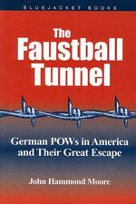 Faustball Tunnel : German PoWs in America and Their Great Escape - John Hammond Moore