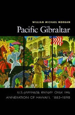 Pacific Gilbraltar : U.S.-Japanese Rivalry Over the Annexation of Hawaii, 1883-1898 - William Michael Morgan