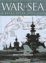 The War at Sea : A Naval Atlas, 19391945 - Marcus Faulkner