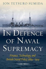 In Defence of Naval Supremacy : Finance, Technology, and British Naval Policy 1889-1914 - Professor Jon Tetsuro Sumida