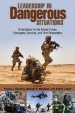 Leadership in Dangerous Situations : A Handbook for First Responders and the Armed Forces - Col. Patrick J. Sweeney