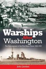 Warships After Washington : The Development of the Five Major Fleets, 19221930 - John Jordan